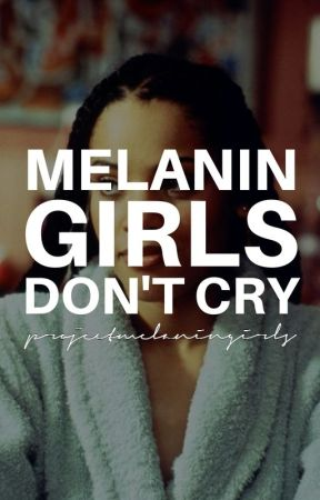 MELANIN GIRLS DON'T CRY by projectmelaningirls