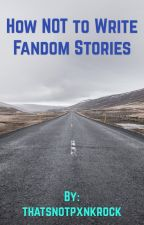 How NOT to write Fandom Stories  by thatsnotpxnkrock
