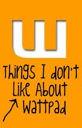 Things I Don't Like About Wattpad by Kattummss
