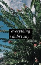 everything i didn't say ; by jillainemc