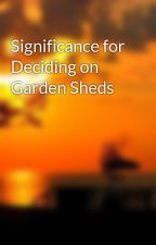 Significance for Deciding on Garden Sheds by mansionperson55i