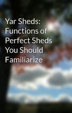 Yar Sheds: Functions of Perfect Sheds You Should Familiarize by woodbuildinggirl8s