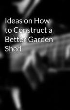 Ideas on How to Construct a Better Garden Shed by manorbuilding93d