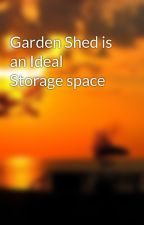 Garden Shed is an Ideal Storage space by mansionperson55i