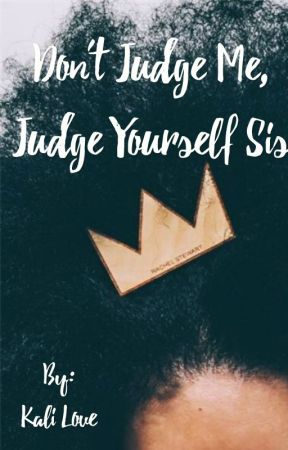 Don't Judge Me, Judge Yourself Sis by ilovekalilove