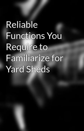 Reliable Functions You Require to Familiarize for Yard Sheds by manorbuilding93d