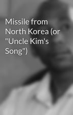 """Missile from North Korea (or """"Uncle Kim's Song"""") by NewShakespeare"""