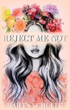 Reject Me Not. (Old version) by heyitshaileyrae
