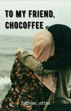 To my friend, Chocoffee by fatima_atiya