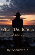 ماذا فعلت لك ؟  by abdulaziz_h