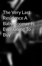 The Very Last Residence A Baby Boomer Is Ever Going To Buy by raft83shane
