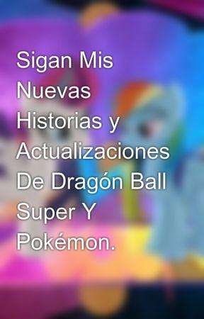 Sigan Mis Nuevas Historias y Actualizaciones De Dragón Ball Super Y Pokémon. by JoselitoDash33012299