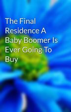The Final Residence A Baby Boomer Is Ever Going To Buy by crop6edge