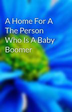 A Home For A The Person Who Is A Baby Boomer by crop6edge