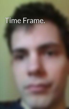Time Frame. by AndrewEdwardLeeChapl