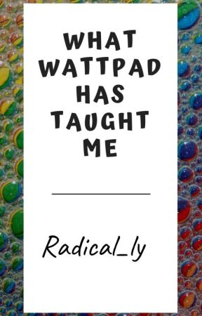 What wattpad has taught me by Radical_ly