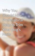 Why You Should Hire Professional Help to Trim Your Dog's Nails by EricaCiaraLinzey
