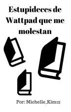 Estupideces de Wattpad que me molestan by Michelle_Kim12