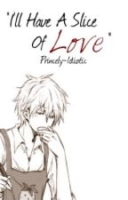 """""""I'll Have A Slice Of Love"""" by Princely-Idiotic"""