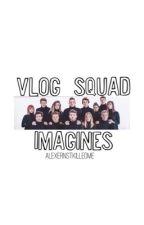 Vlog Squad Imagines  by alexernstkilledme