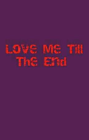 Love Me Till The End  by MissinThem2016