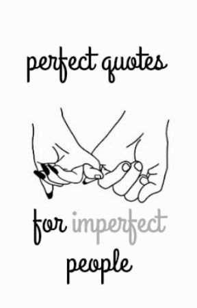 perfect quotes for imperfect people by -NoBodyIsPerfect