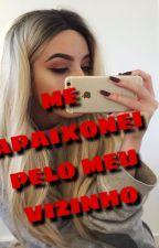 ME APAIXONEI PELO MEU VIZINHO by baixiiinhaRaiivosahL
