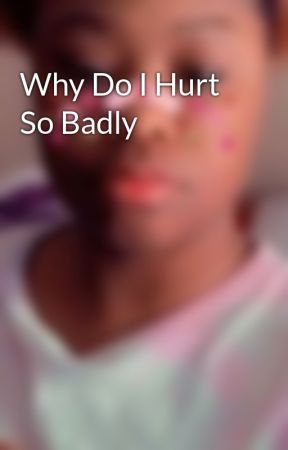 Why Do I Hurt So Badly by prettybabykay