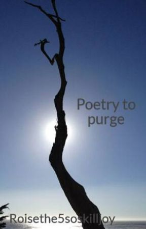 Poetry to purge by Roisethe5soskilljoy