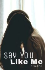 Say You Like Me by free4life