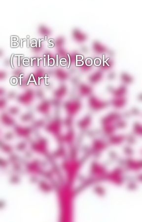 Briar's (Terrible) Book of Art by BriarRaven8680
