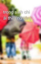 trọng sinh chi ái thê (nữ tôn) by heocon114
