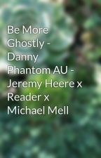 Be More Ghostly - Danny Phantom AU - Jeremy Heere x Reader x Michael Mell by KarterTheArtist