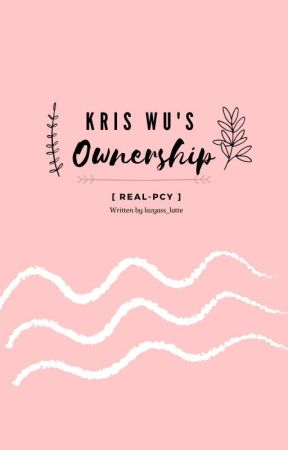 Kris wu's ownership(real_pcy)💕 ||Completed|| by lazyass-latte