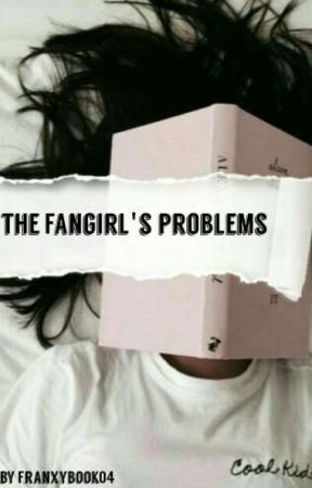 The Fangirl's Problems by Franxyy