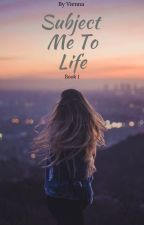 Subject Me To Life [Book One] ✔️ *EDITING* by ViennaXo