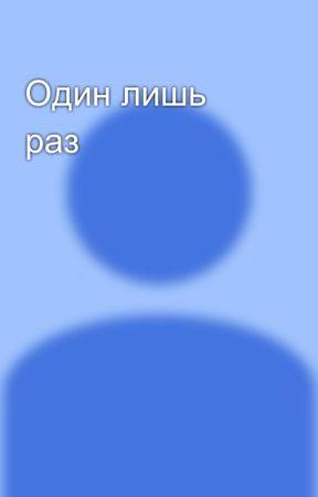 Один лишь раз by user81737526