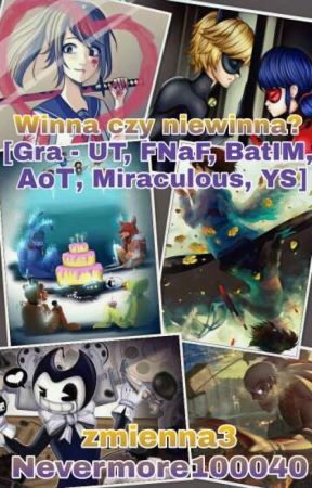 Winna czy Niewinna? [Gra - UT, FNaF, BatIM, AoT, Miraculous, YS, LiS, GF] by Nevermore100040