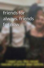 friends for always. friends for now by godhateschameleons