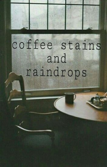 Coffee stains and Raindrops.