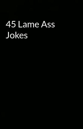 45 Lame Ass Jokes by Rosalie_69