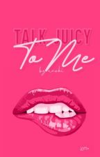 Talk Juicy To Me  by hothatsweethis