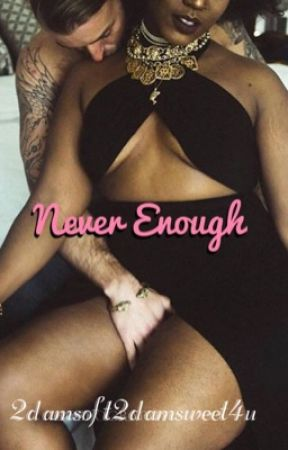 Never Enough by 2DamSoft2DamSweet4u