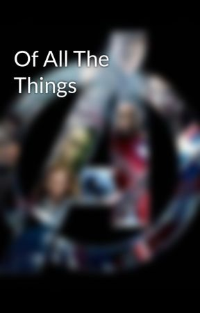 Of All The Things by melyplatt101