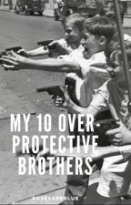 My 10 over protective brothers |Completed| by rosesareblue01