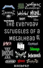 The Everyday Struggles Of a Metalhead  by furor-divinus