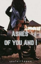 Ashes Of You And I ✔️ (Completed) by Soulwithapen