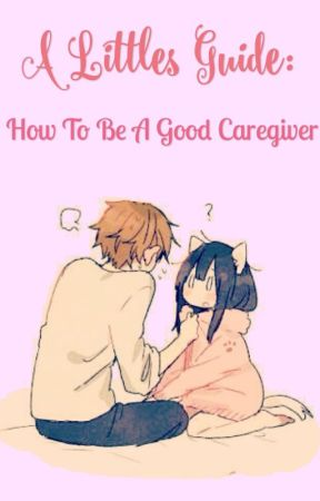 A Little's Guide: How To Be A Good Caregiver by kittenum