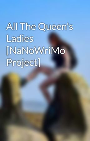 All The Queen's Ladies [NaNoWriMo Project] by SerKit