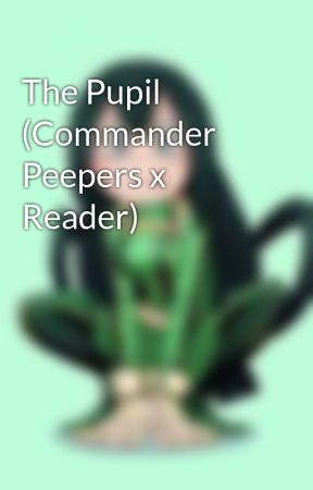 The Pupil (Commander Peepers x Reader) by OatmealKitty